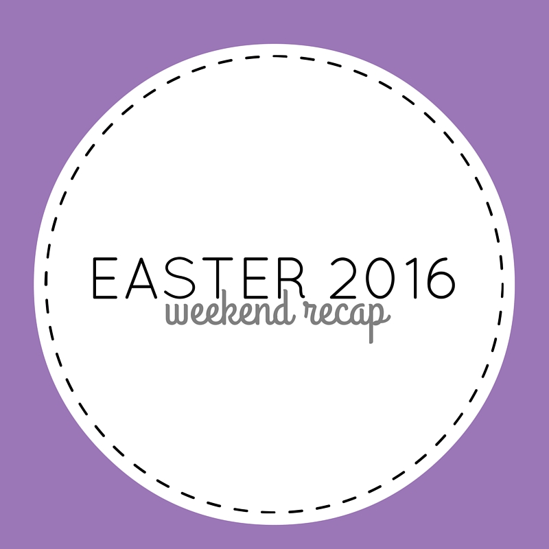 easter 2016 weekend recap