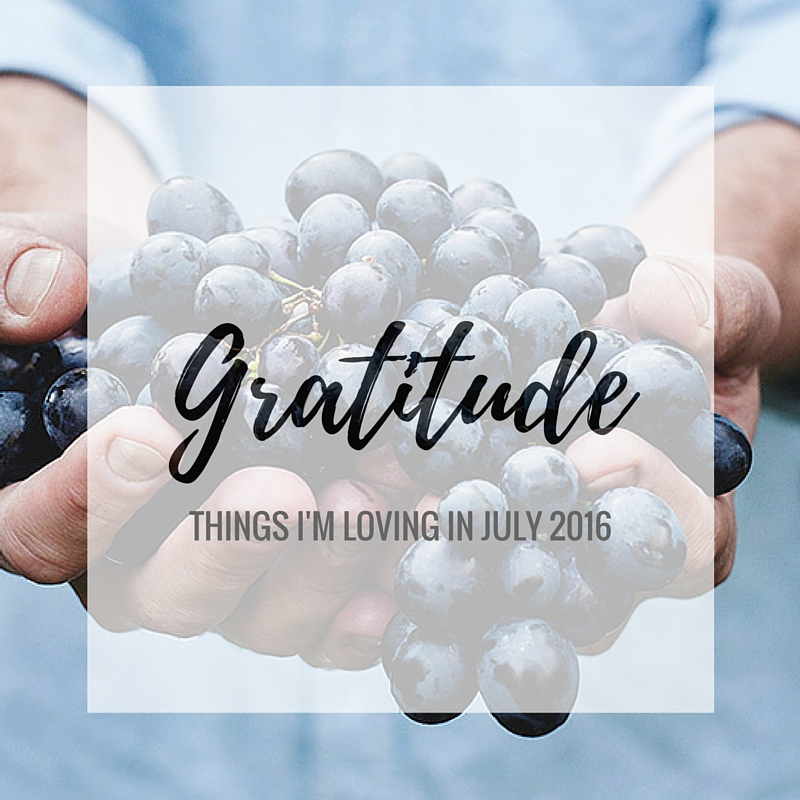 Gratitude: Things I'm Loving in July 2016