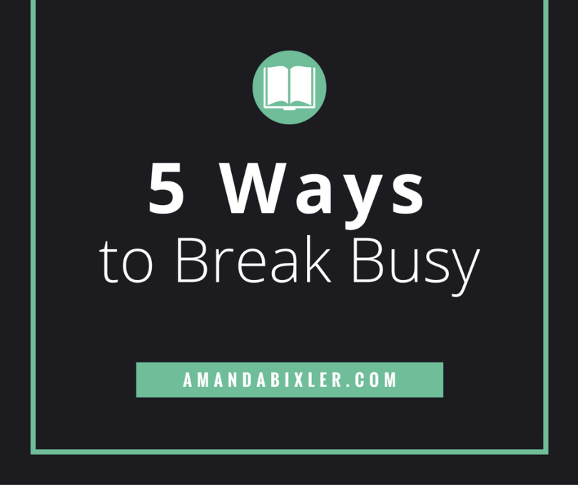 5 Ways to Break Busy | amandabixler.com