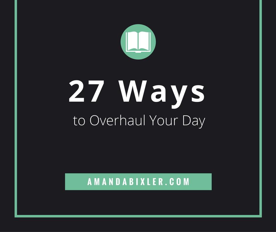 27 Ways to Overhaul Your Day | amandabixler.com