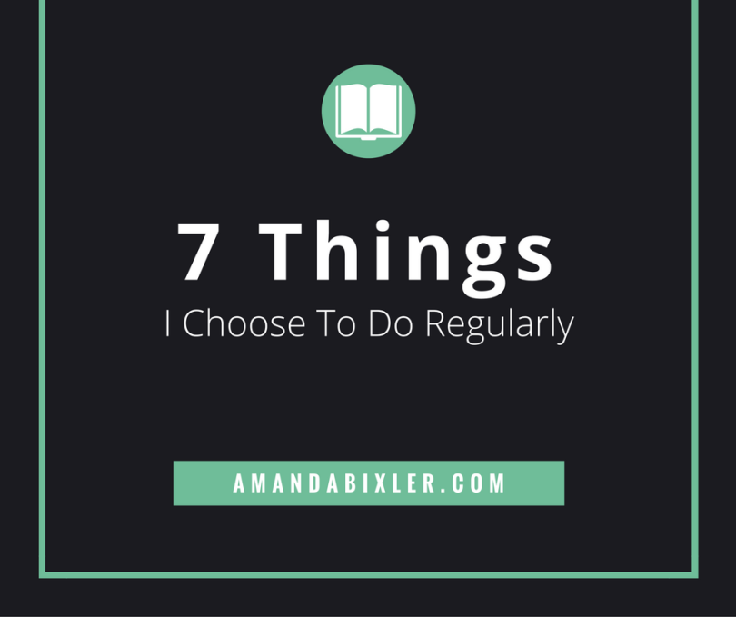 7 Things I Choose To Do Regularly | amandabixler.com