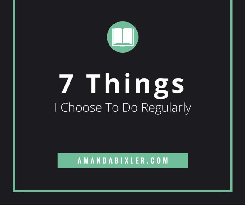 7 Things I Choose To Do Regularly | amandabixler.com