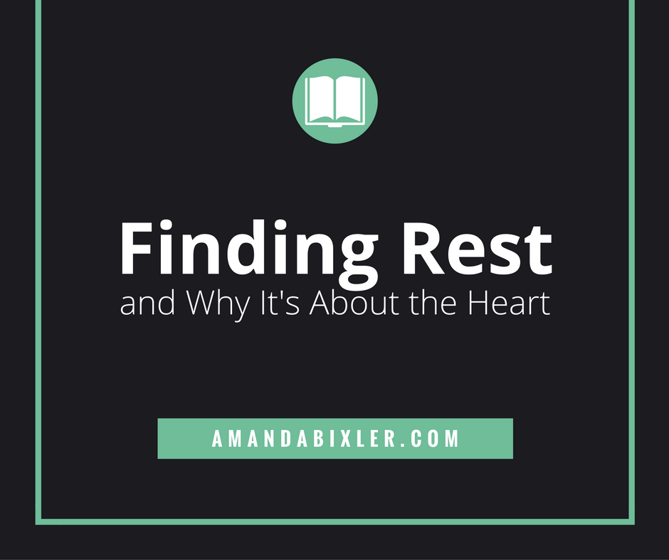 Finding Rest and Why It's About the Heart | amandabixler.com