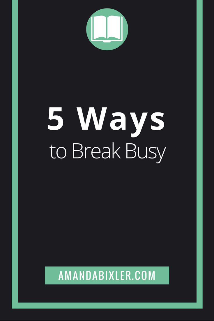 5 Ways to Break Busy | amandabixler.com