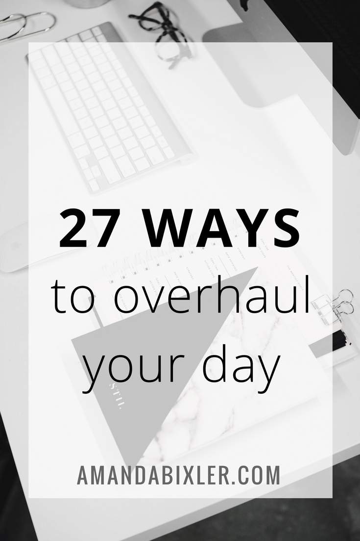 27 Ways to Overhaul Your Day | amandabixler.com